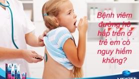 Bệnh viêm đường hô hấp trên ở trẻ em có nguy hiểm không?